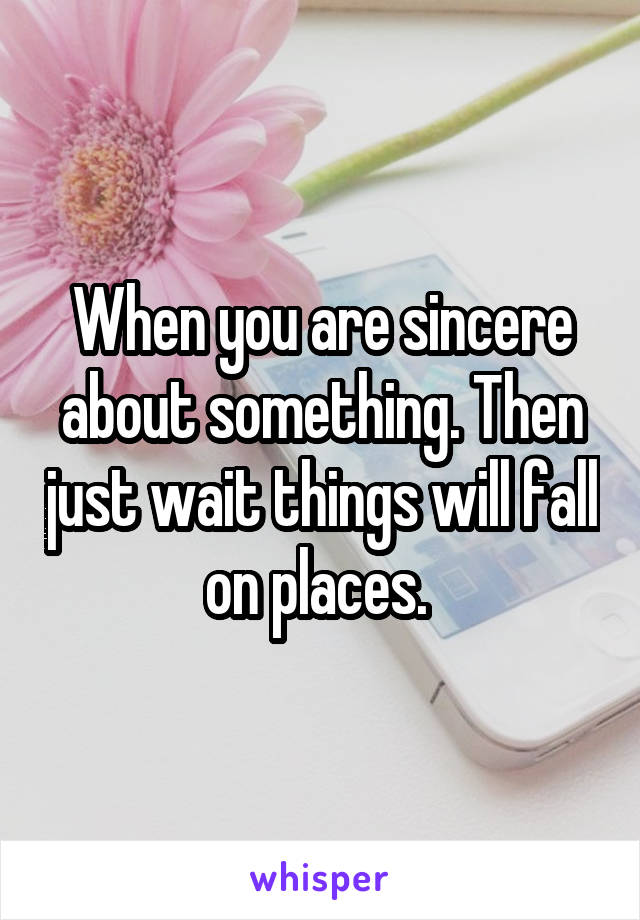 When you are sincere about something. Then just wait things will fall on places.