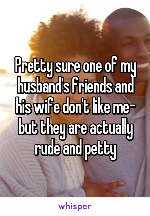 Pretty sure one of my husband's friends and his wife don't like me- but they are actually rude and petty
