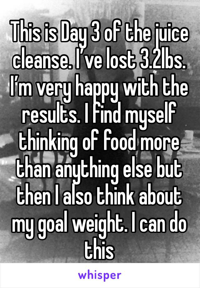 This is Day 3 of the juice cleanse. I've lost 3.2lbs. I'm very happy with the results. I find myself thinking of food more than anything else but then I also think about my goal weight. I can do this