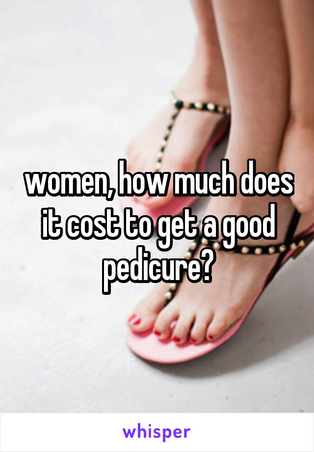 women, how much does it cost to get a good pedicure?