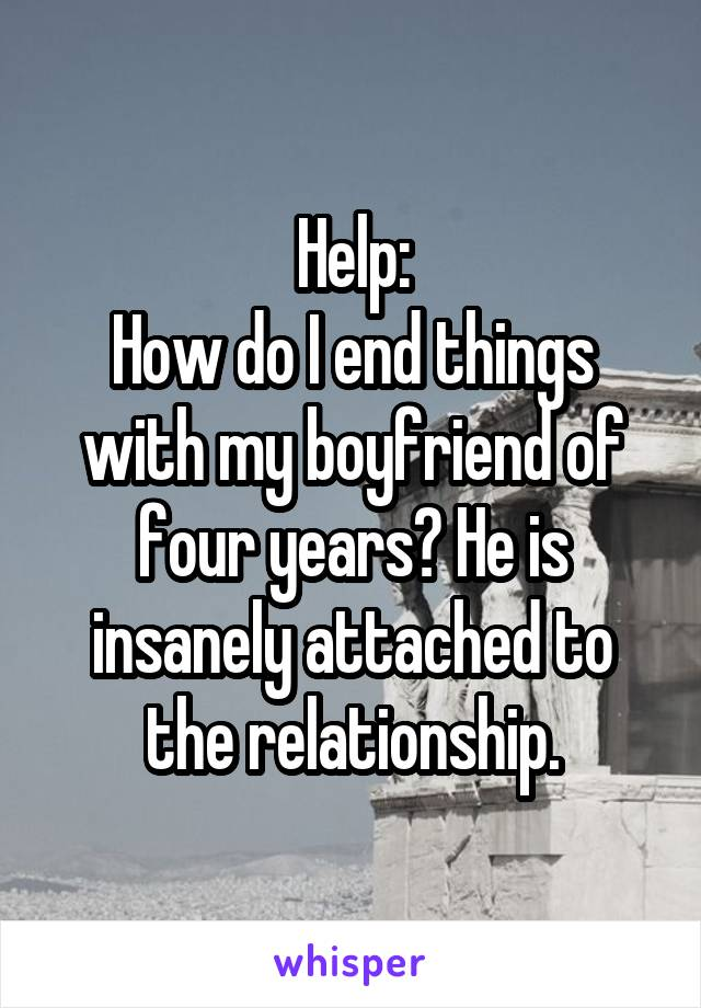 Help: How do I end things with my boyfriend of four years? He is insanely attached to the relationship.