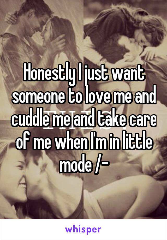 Honestly I just want someone to love me and cuddle me and take care of me when I'm in little mode /-\