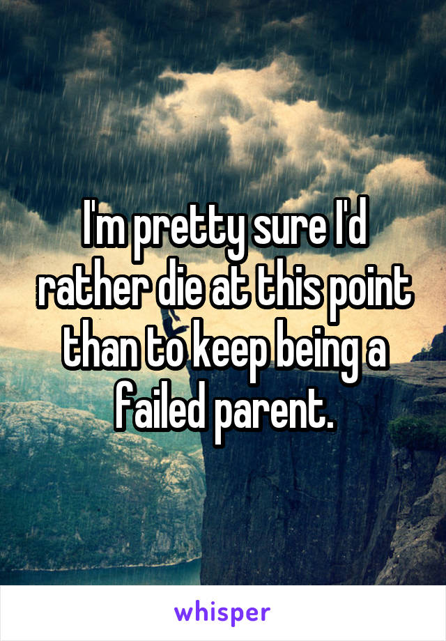 I'm pretty sure I'd rather die at this point than to keep being a failed parent.
