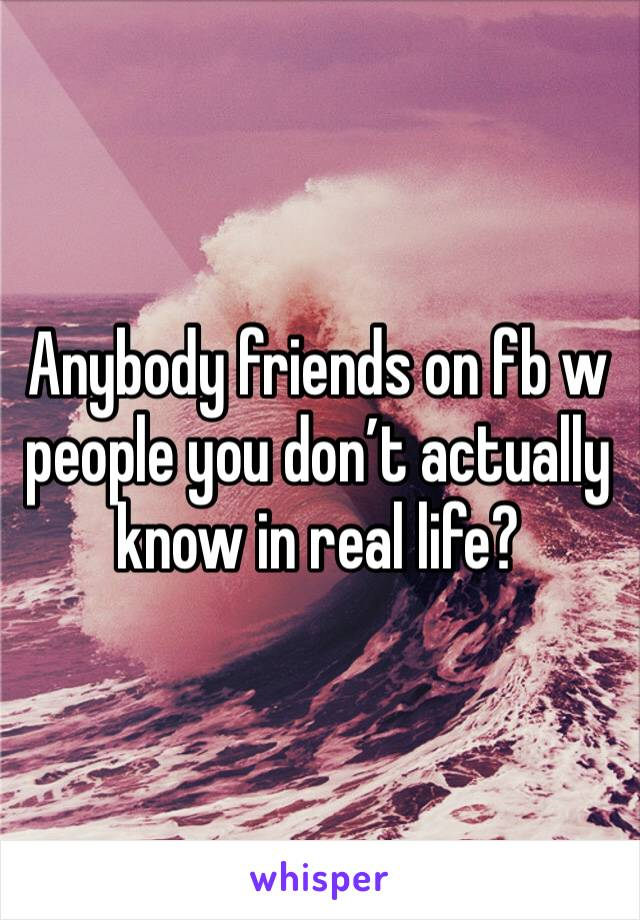 Anybody friends on fb w people you don't actually know in real life?