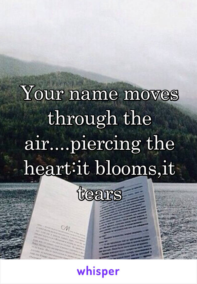 Your name moves through the air....piercing the heart:it blooms,it tears