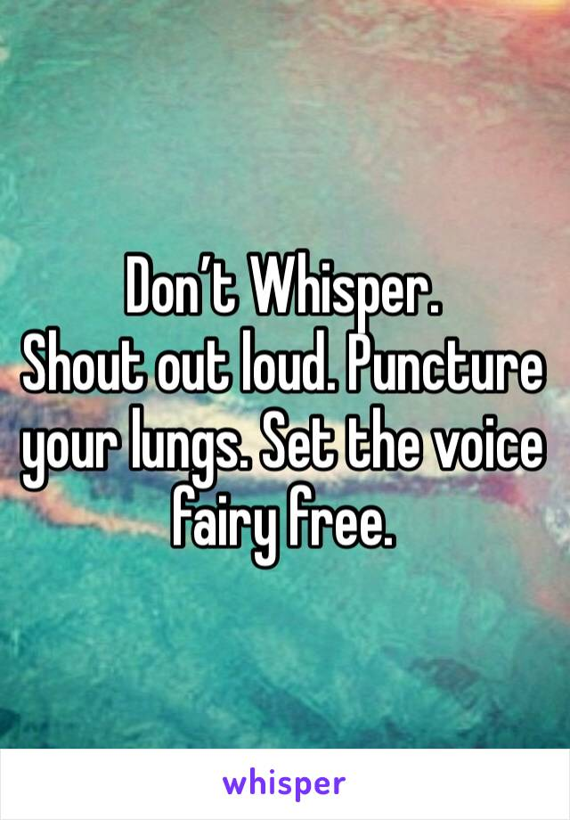 Don't Whisper. Shout out loud. Puncture your lungs. Set the voice fairy free.
