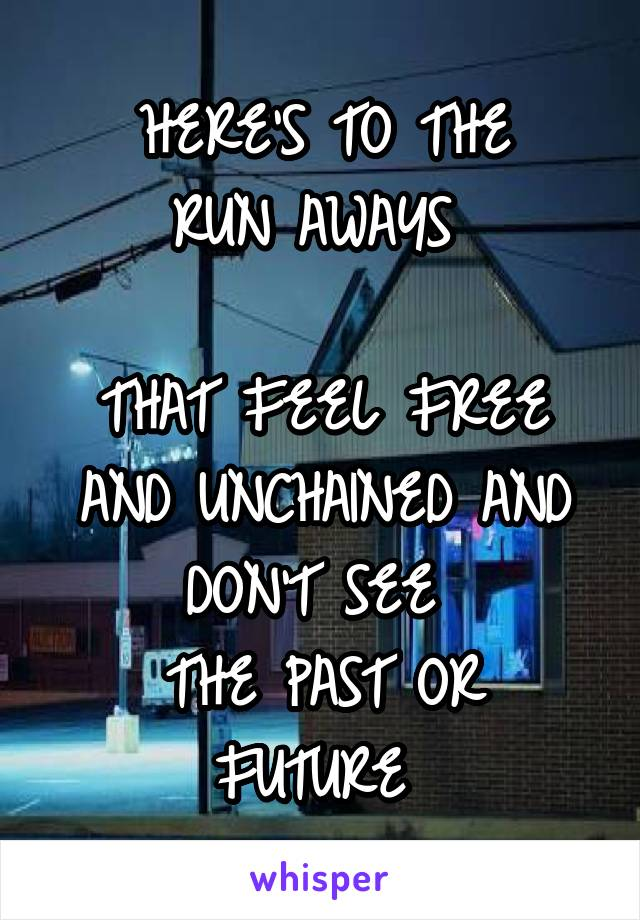 HERE'S TO THE RUN AWAYS   THAT FEEL FREE AND UNCHAINED AND DON'T SEE  THE PAST OR FUTURE