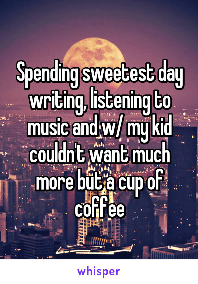 Spending sweetest day writing, listening to music and w/ my kid couldn't want much more but a cup of coffee