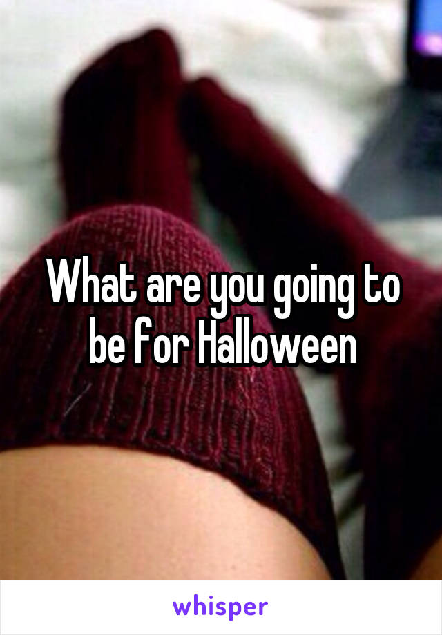 What are you going to be for Halloween