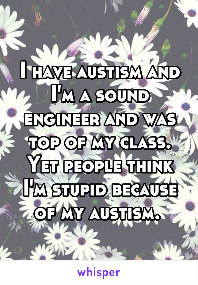 I have austism and I'm a sound engineer and was top of my class. Yet people think I'm stupid because of my austism.
