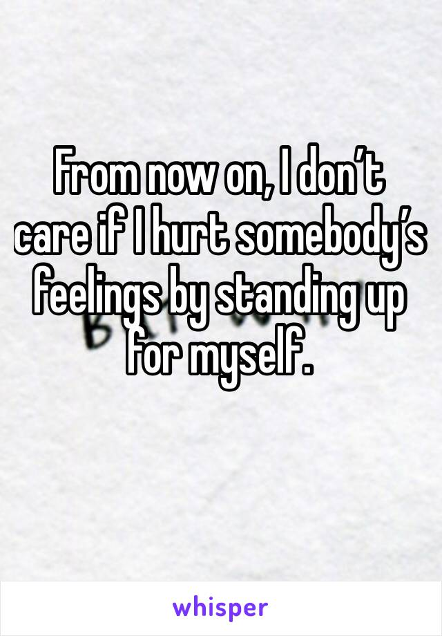 From now on, I don't care if I hurt somebody's feelings by standing up for myself.