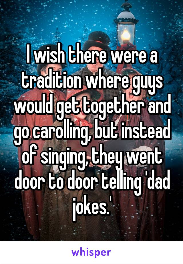 I wish there were a tradition where guys would get together and go carolling, but instead of singing, they went door to door telling 'dad jokes.'