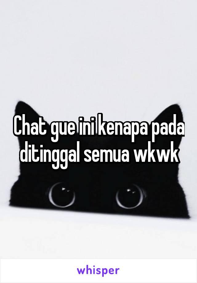 Chat gue ini kenapa pada ditinggal semua wkwk