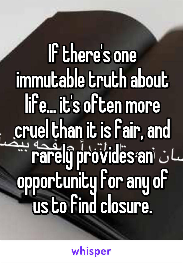 If there's one immutable truth about life... it's often more cruel than it is fair, and rarely provides an opportunity for any of us to find closure.