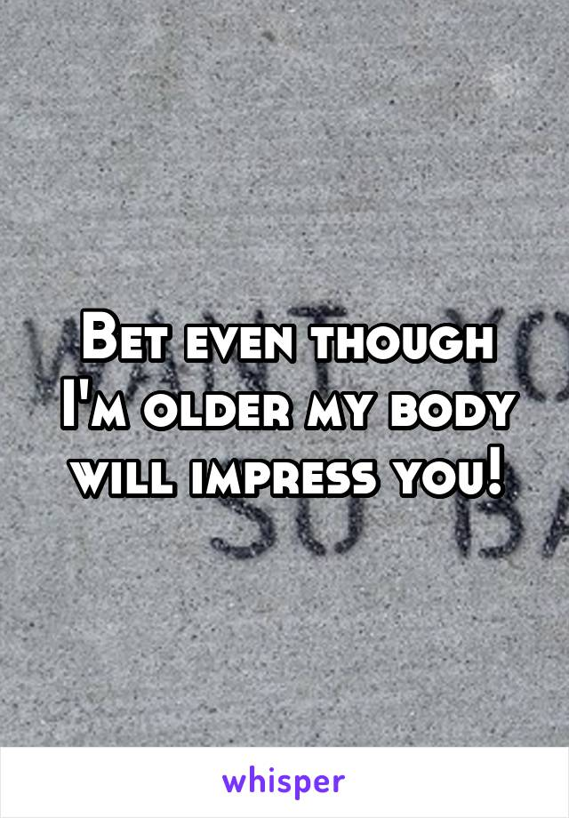 Bet even though I'm older my body will impress you!