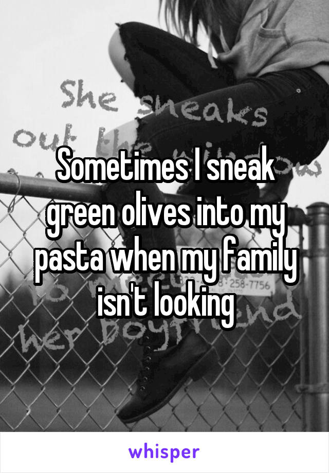 Sometimes I sneak green olives into my pasta when my family isn't looking