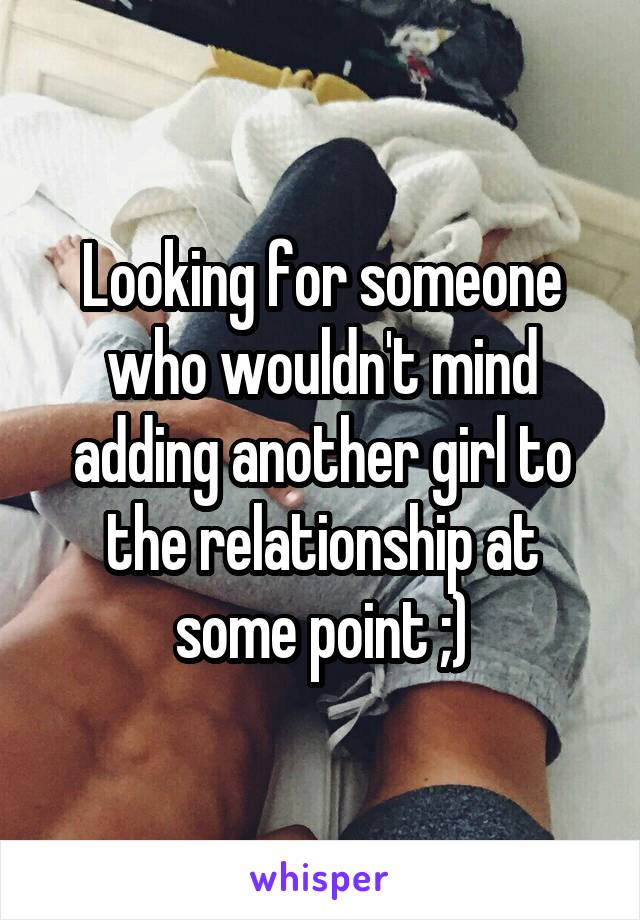 Looking for someone who wouldn't mind adding another girl to the relationship at some point ;)