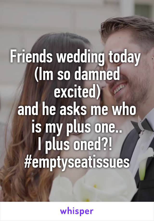Friends wedding today  (Im so damned excited) and he asks me who is my plus one.. I plus oned?!  #emptyseatissues