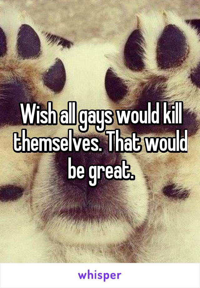 Wish all gays would kill themselves. That would be great.