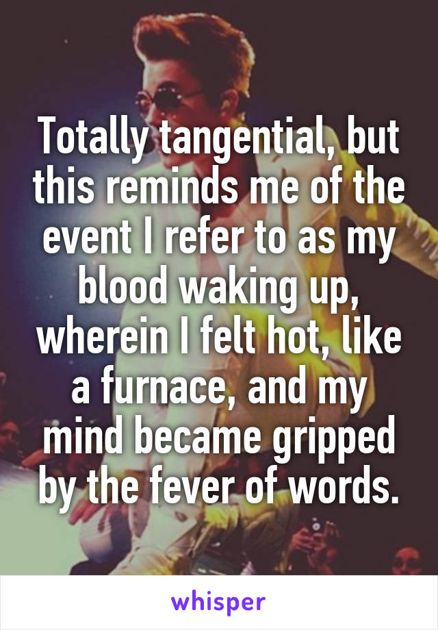 Totally tangential, but this reminds me of the event I refer to as my blood waking up, wherein I felt hot, like a furnace, and my mind became gripped by the fever of words.
