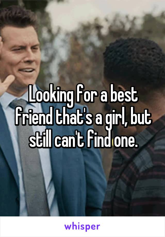 Looking for a best friend that's a girl, but still can't find one.