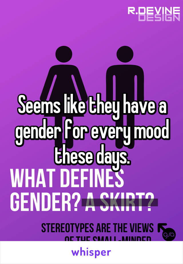 Seems like they have a gender for every mood these days.