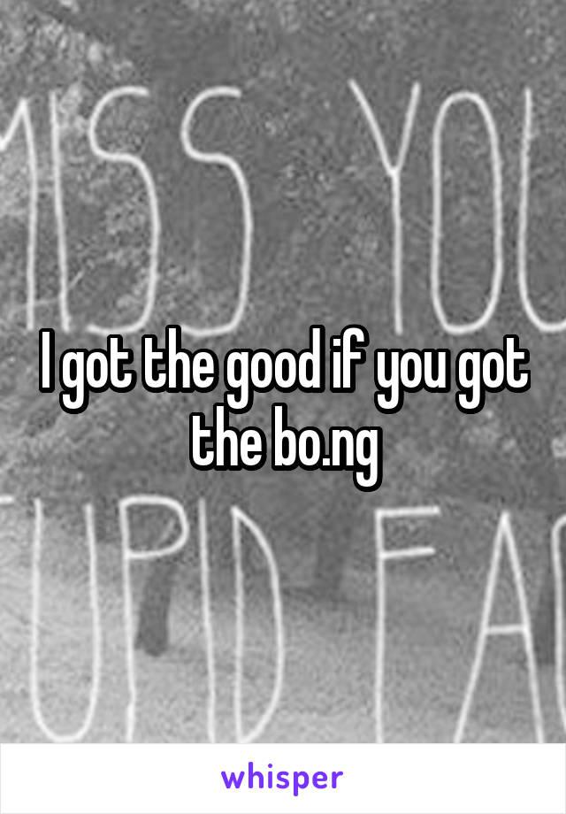 I got the good if you got the bo.ng