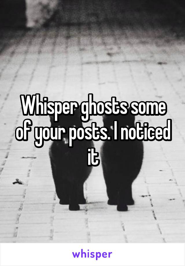 Whisper ghosts some of your posts. I noticed it