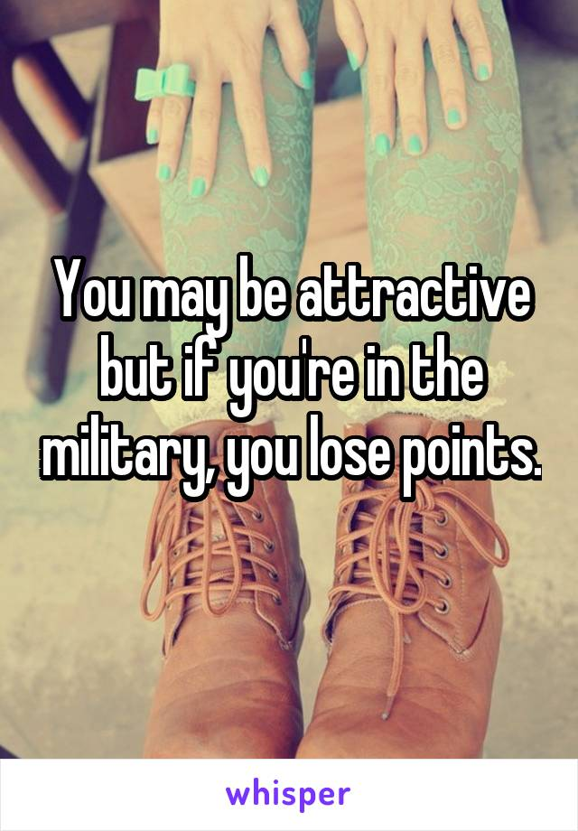 You may be attractive but if you're in the military, you lose points.