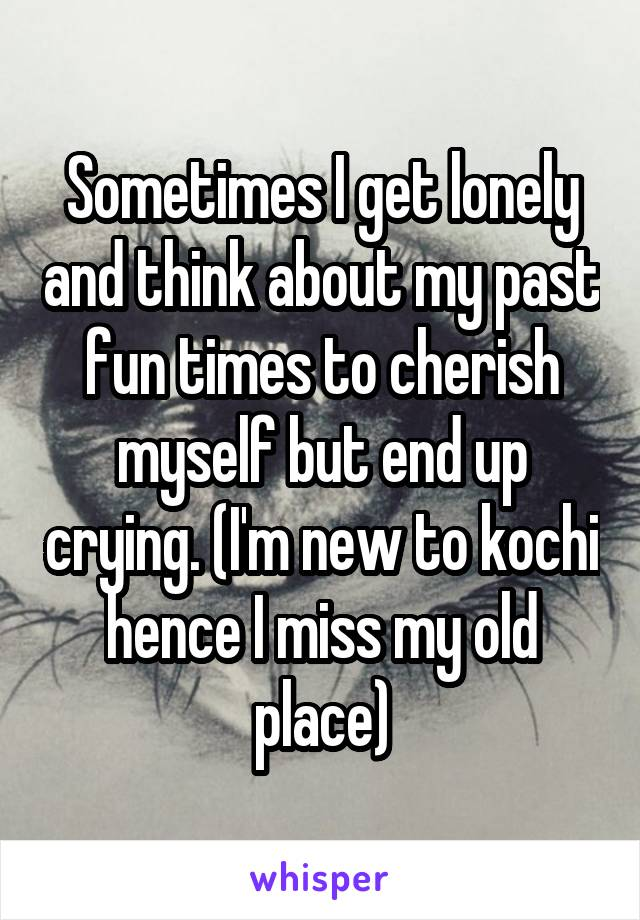 Sometimes I get lonely and think about my past fun times to cherish myself but end up crying. (I'm new to kochi hence I miss my old place)