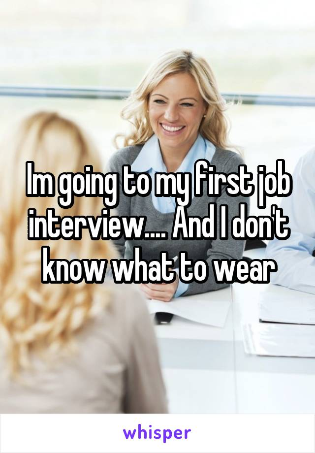 Im going to my first job interview.... And I don't know what to wear