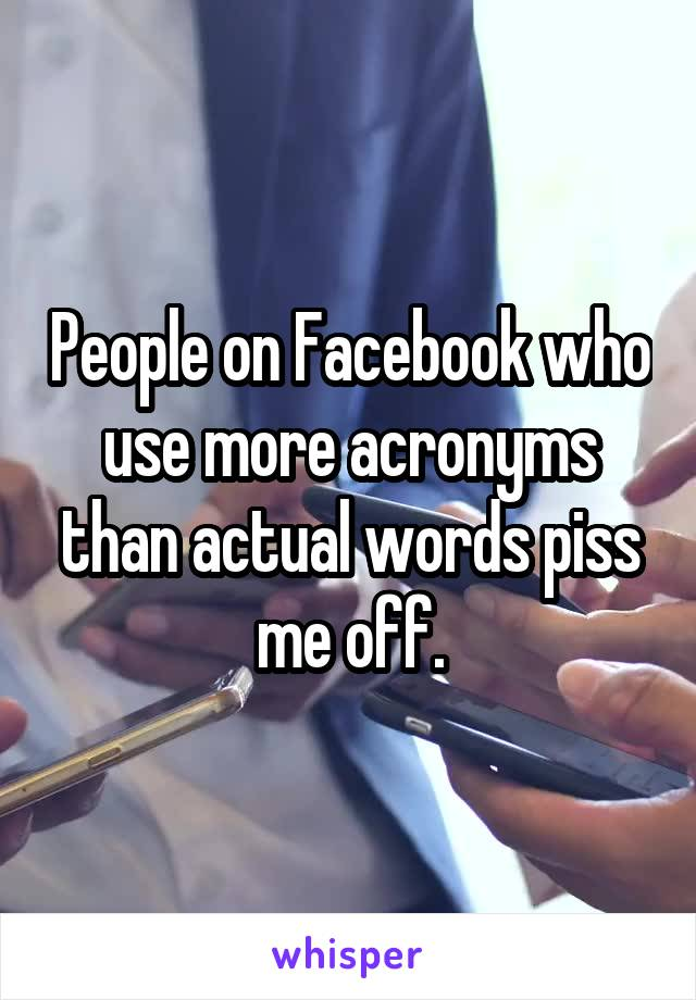 People on Facebook who use more acronyms than actual words piss me off.