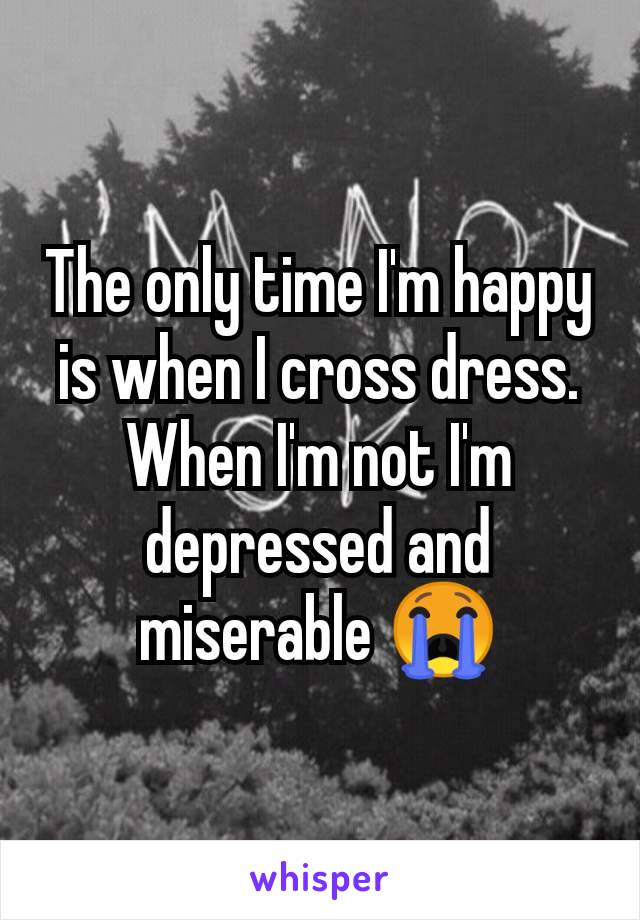 The only time I'm happy is when I cross dress. When I'm not I'm depressed and miserable 😭