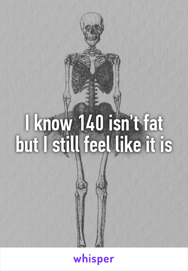 I know 140 isn't fat but I still feel like it is