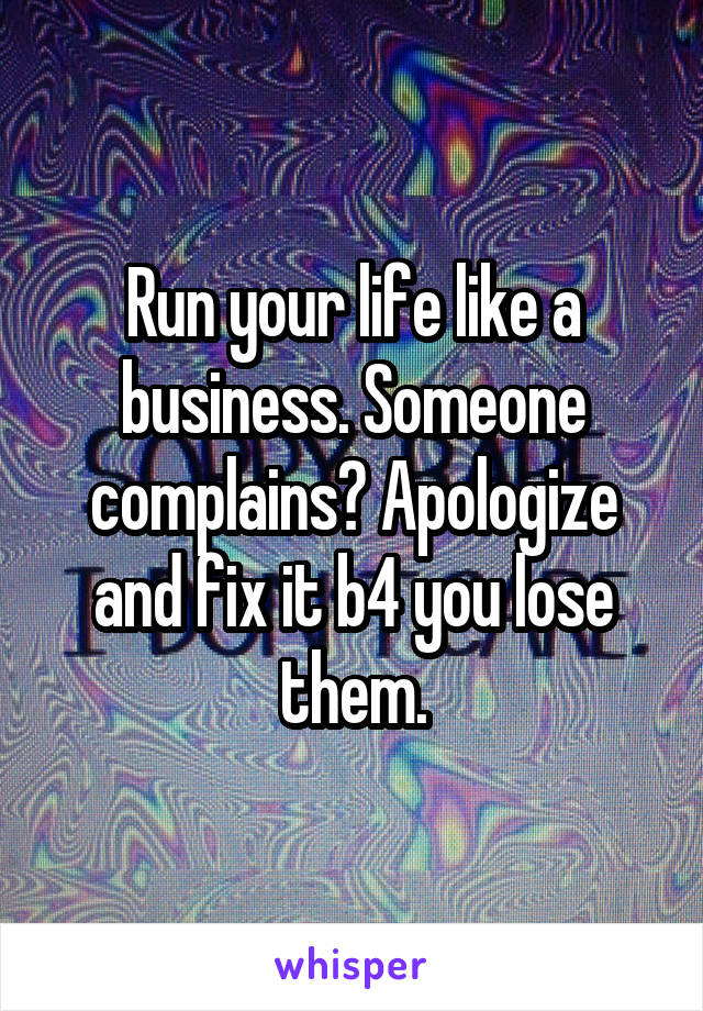 Run your life like a business. Someone complains? Apologize and fix it b4 you lose them.