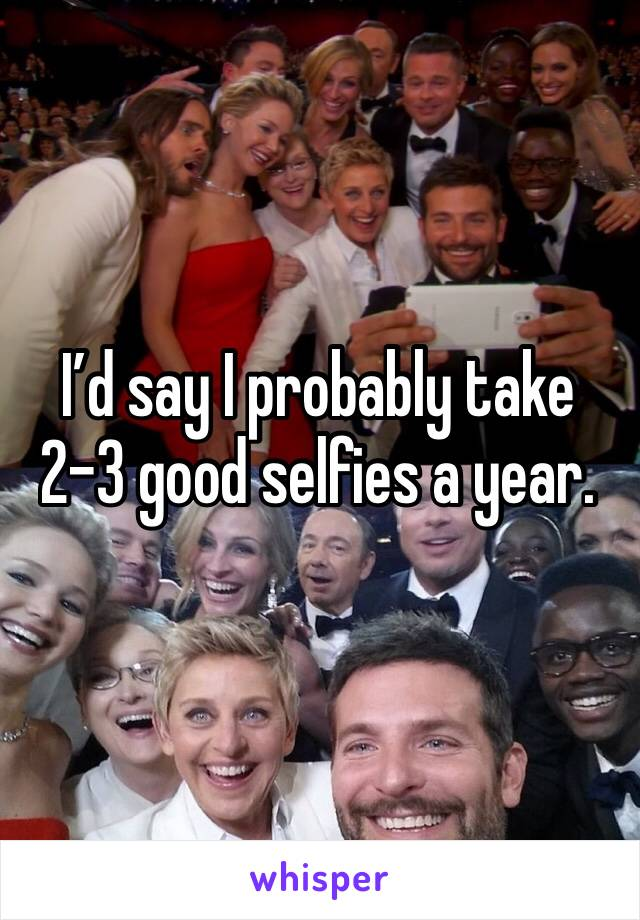 I'd say I probably take 2-3 good selfies a year.