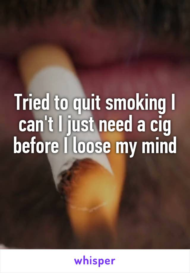 Tried to quit smoking I can't I just need a cig before I loose my mind