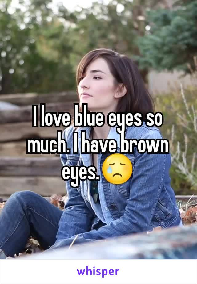 I love blue eyes so much. I have brown eyes.😢