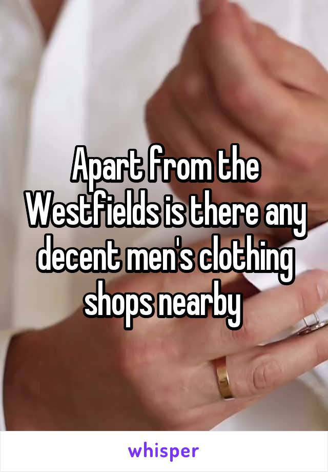 Apart from the Westfields is there any decent men's clothing shops nearby
