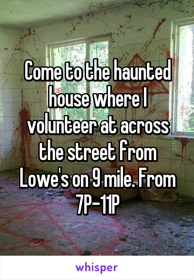 Come to the haunted house where I volunteer at across the street from Lowe's on 9 mile. From 7P-11P