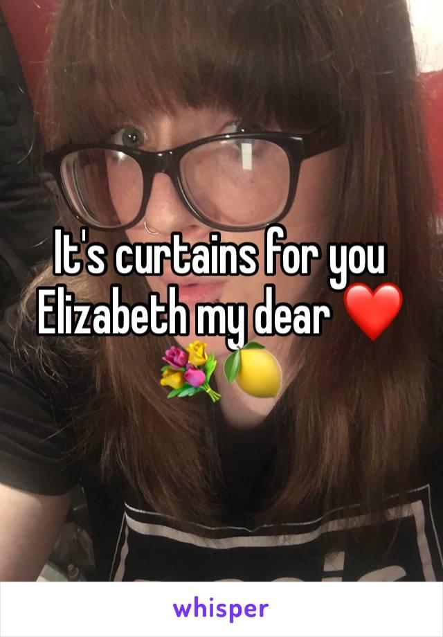 It's curtains for you Elizabeth my dear ❤️💐🍋