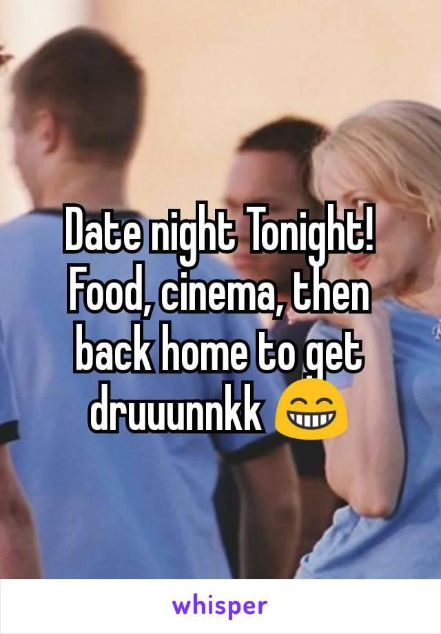 Date night Tonight! Food, cinema, then back home to get druuunnkk 😁