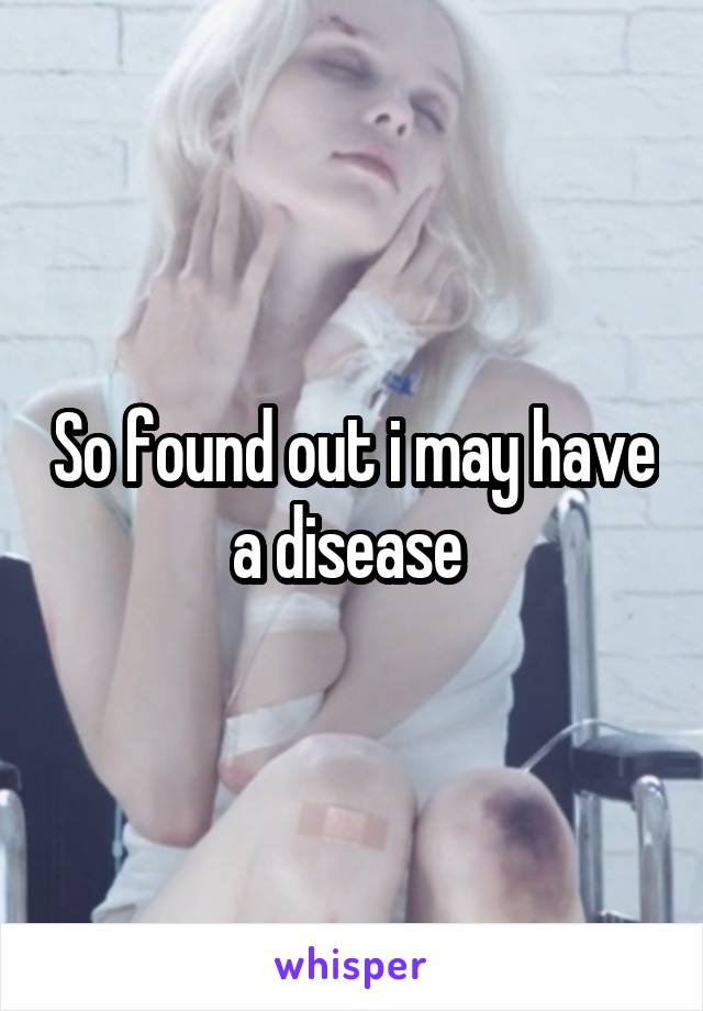 So found out i may have a disease
