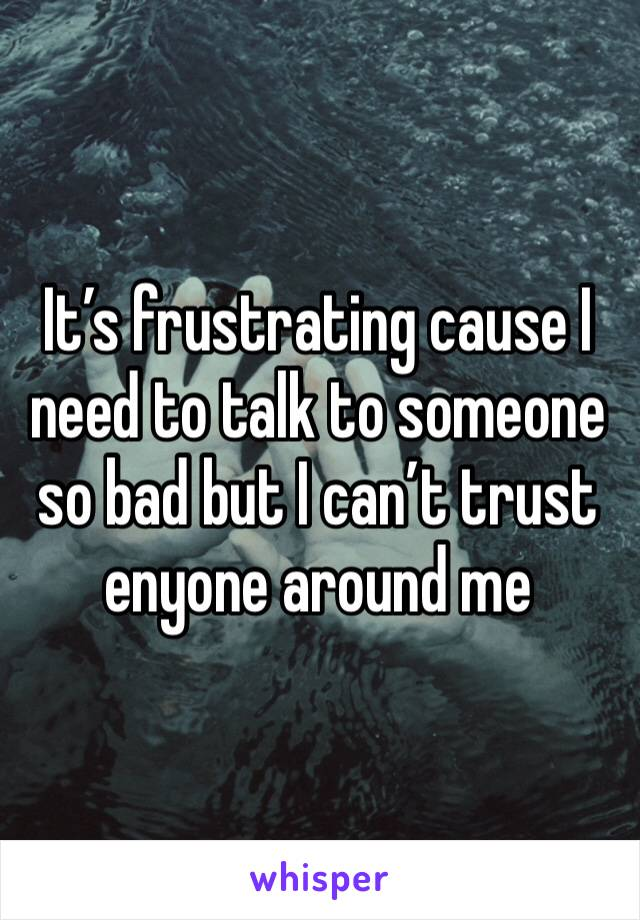It's frustrating cause I need to talk to someone so bad but I can't trust enyone around me