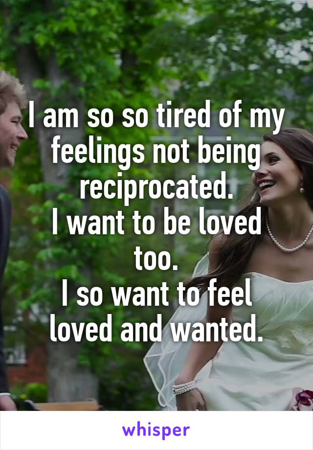I am so so tired of my feelings not being reciprocated. I want to be loved too. I so want to feel loved and wanted.
