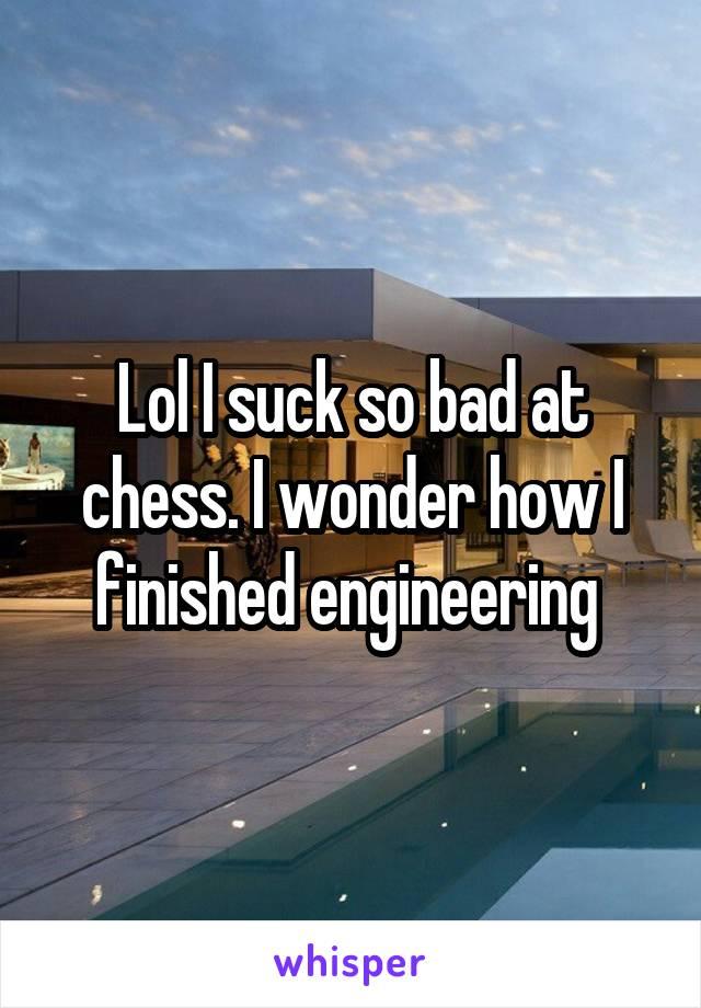 Lol I suck so bad at chess. I wonder how I finished engineering