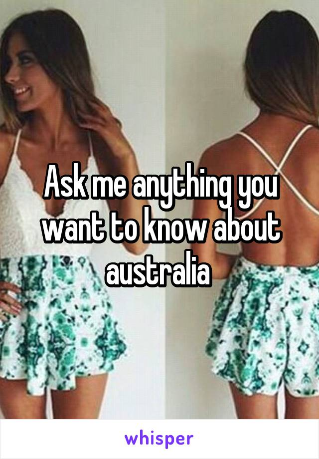 Ask me anything you want to know about australia