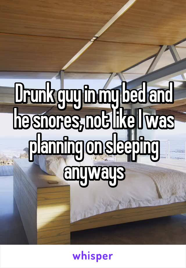 Drunk guy in my bed and he snores, not like I was planning on sleeping anyways