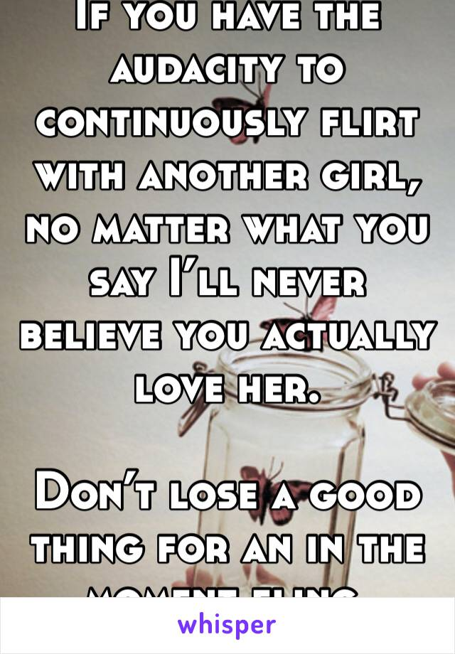 If you have the audacity to continuously flirt with another girl, no matter what you say I'll never believe you actually love her.  Don't lose a good thing for an in the moment fling.