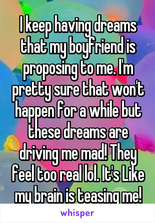 I keep having dreams that my boyfriend is proposing to me. I'm pretty sure that won't happen for a while but these dreams are driving me mad! They feel too real lol. It's Like my brain is teasing me!